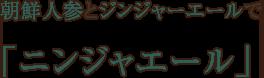 朝鮮人参とジンジャーエールで「ニンジャエール」